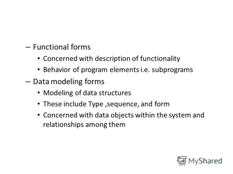 – Functional forms Concerned with description of functionality Behavior of program elements i.e. subprograms – Data modeling forms Modeling of data structures These include Type,sequence, and form Concerned with data objects within the system and rel