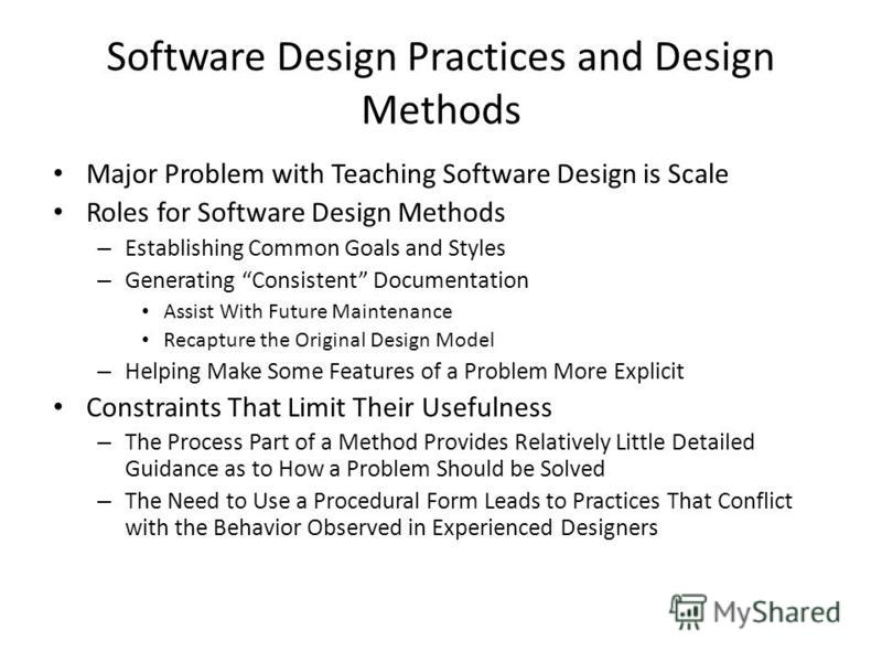 Software Design Practices and Design Methods Major Problem with Teaching Software Design is Scale Roles for Software Design Methods – Establishing Common Goals and Styles – Generating Consistent Documentation Assist With Future Maintenance Recapture
