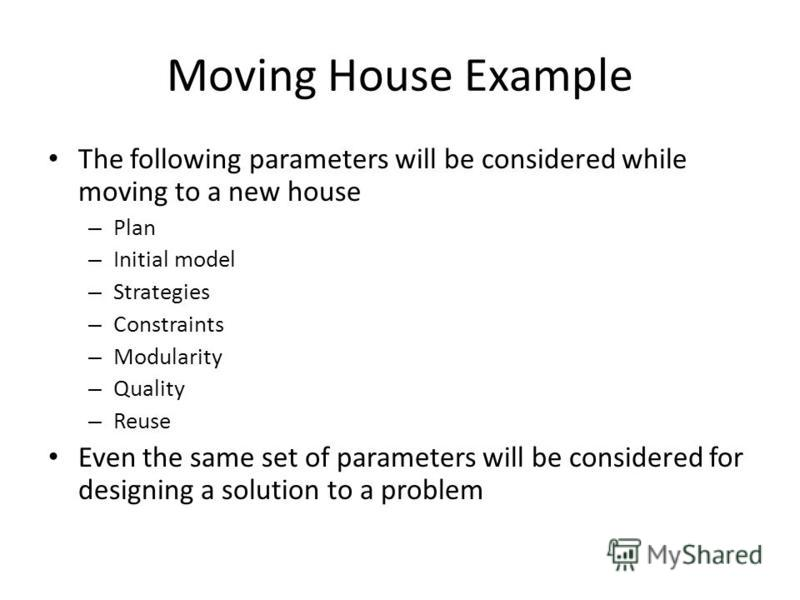 Moving House Example The following parameters will be considered while moving to a new house – Plan – Initial model – Strategies – Constraints – Modularity – Quality – Reuse Even the same set of parameters will be considered for designing a solution