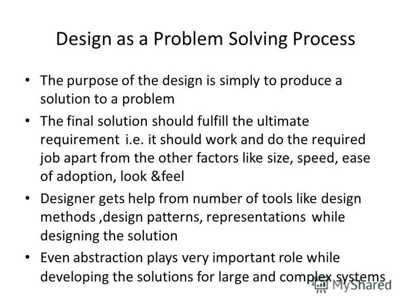 Design as a Problem Solving Process The purpose of the design is simply to produce a solution to a problem The final solution should fulfill the ultimate requirement i.e. it should work and do the required job apart from the other factors like size,