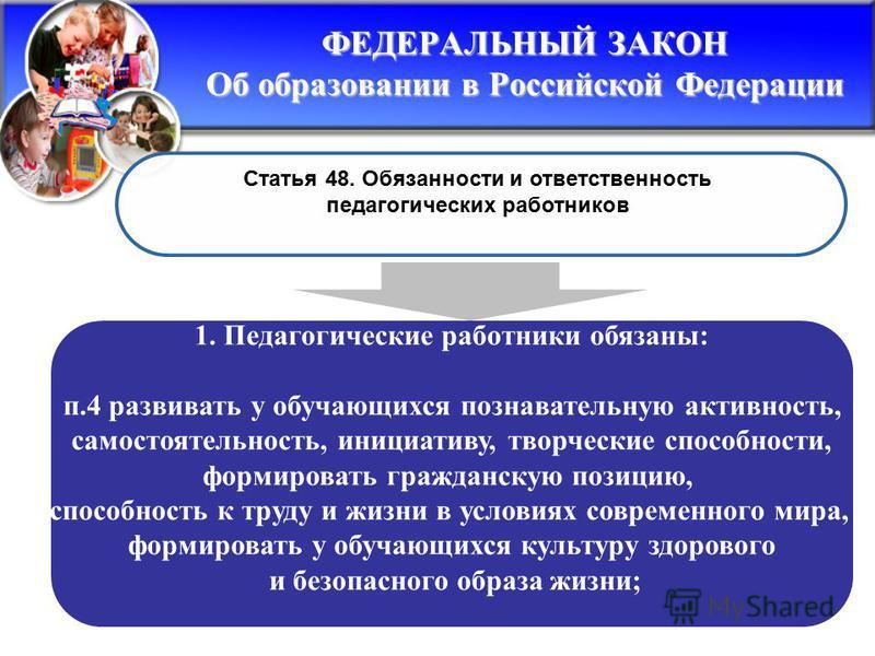 ФЕДЕРАЛЬНЫЙ ЗАКОН Об образовании в Российской Федерации Статья 48. Обязанности и ответственность педагогических работников 1. Педагогические работники обязаны: п.4 развивать у обучающихся познавательную активность, самостоятельность, инициативу, твор