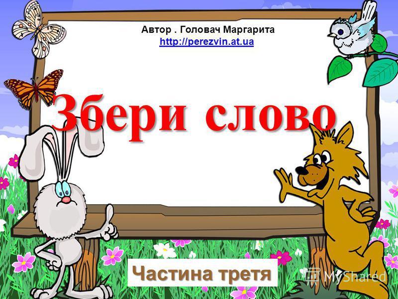Збери слово Частина третя Автор. Головач Маргарита http://perezvin.at.ua
