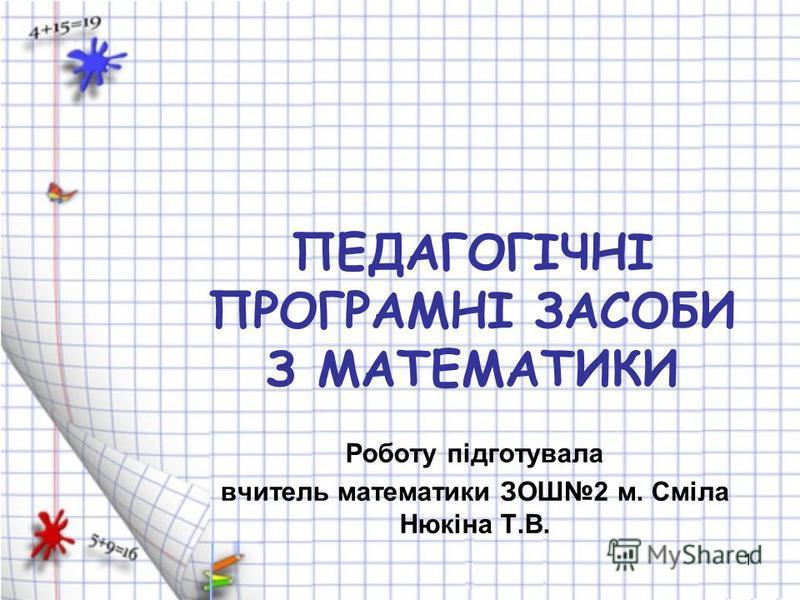 1 ПЕДАГОГІЧНІ ПРОГРАМНІ ЗАСОБИ З МАТЕМАТИКИ Роботу підготувала вчитель математики ЗОШ2 м. Сміла Нюкіна Т.В.
