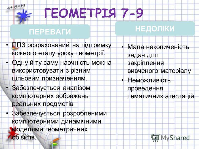 11 ГЕОМЕТРІЯ 7-9 ППЗ розрахований на підтримку кожного етапу уроку геометрії. Одну й ту саму наочність можна використовувати з різним цільовим призначенням. Забезпечується аналізом компютерних зображень реальних предметів Забезпечується розробленими