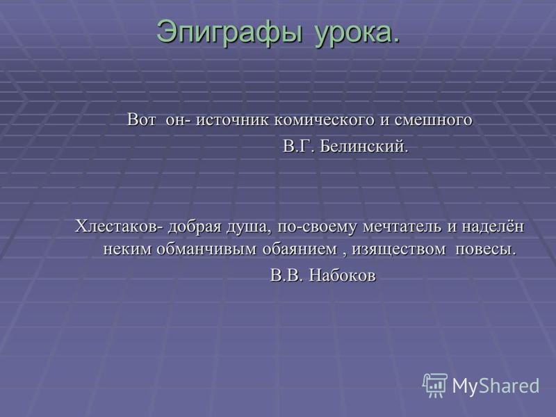 Эпиграфы урока. Вот он- источник комического и смешного В.Г. Белинский. В.Г. Белинский. Хлестаков- добрая душа, по-своему мечтатель и наделён неким обманчивым обаянием, изяществом повесы. В.В. Набоков В.В. Набоков