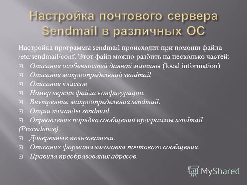 Настройка программы sendmail происходит при помощи файла /etc/sendmail/conf. Этот файл можно разбить на несколько частей : Описание особенностей данной машины (local information) Описание макроопределений sendmail Описание классов Номер версии файла