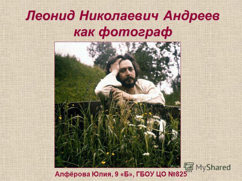 Леонид Николаевич Андреев как фотограф Алфёрова Юлия, 9 «Б», ГБОУ ЦО 825