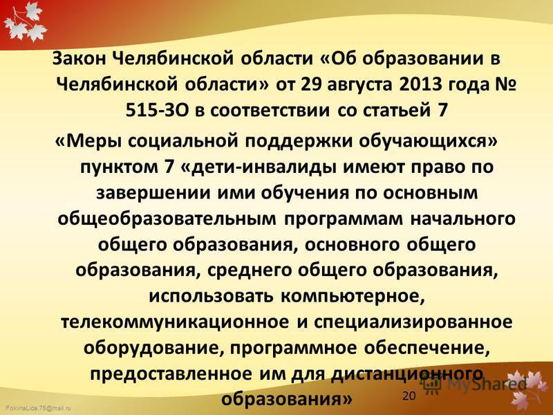 FokinaLida.75@mail.ru Закон Челябинской области «Об образовании в Челябинской области» от 29 августа 2013 года 515-ЗО в соответствии со статьей 7 «Меры социальной поддержки обучающихся» пунктом 7 «дети-инвалиды имеют право по завершении ими обучения