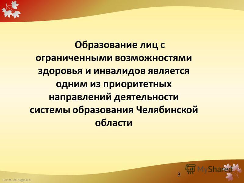 FokinaLida.75@mail.ru Образование лиц с ограниченными возможностями здоровья и инвалидов является одним из приоритетных направлений деятельности системы образования Челябинской области 3