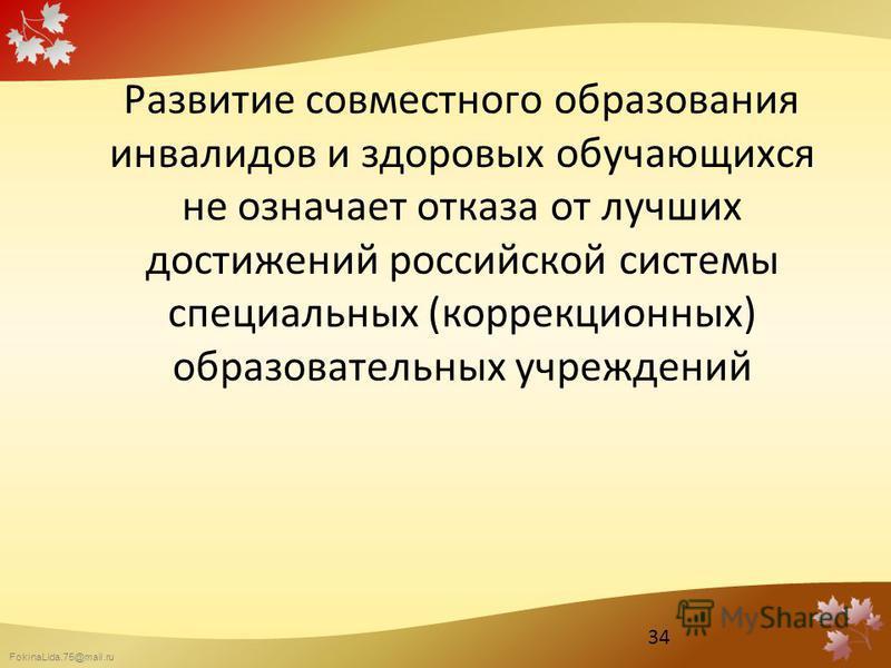 FokinaLida.75@mail.ru Развитие совместного образования инвалидов и здоровых обучающихся не означает отказа от лучших достижений российской системы специальных (коррекционных) образовательных учреждений 34