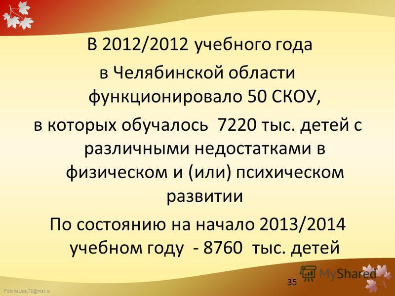 FokinaLida.75@mail.ru В 2012/2012 учебного года в Челябинской области функционировало 50 СКОУ, в которых обучалось 7220 тыс. детей с различными недостатками в физическом и (или) психическом развитии По состоянию на начало 2013/2014 учебном году - 876
