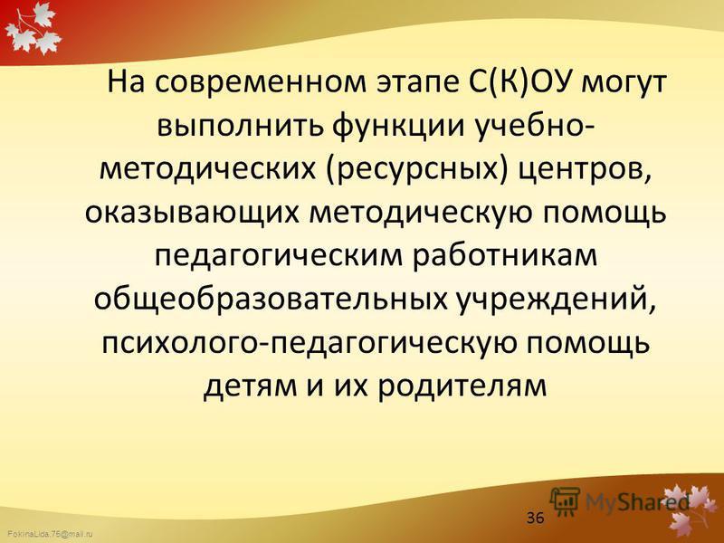 FokinaLida.75@mail.ru На современном этапе С(К)ОУ могут выполнить функции учебно- методических (ресурсных) центров, оказывающих методическую помощь педагогическим работникам общеобразовательных учреждений, психолого-педагогическую помощь детям и их р