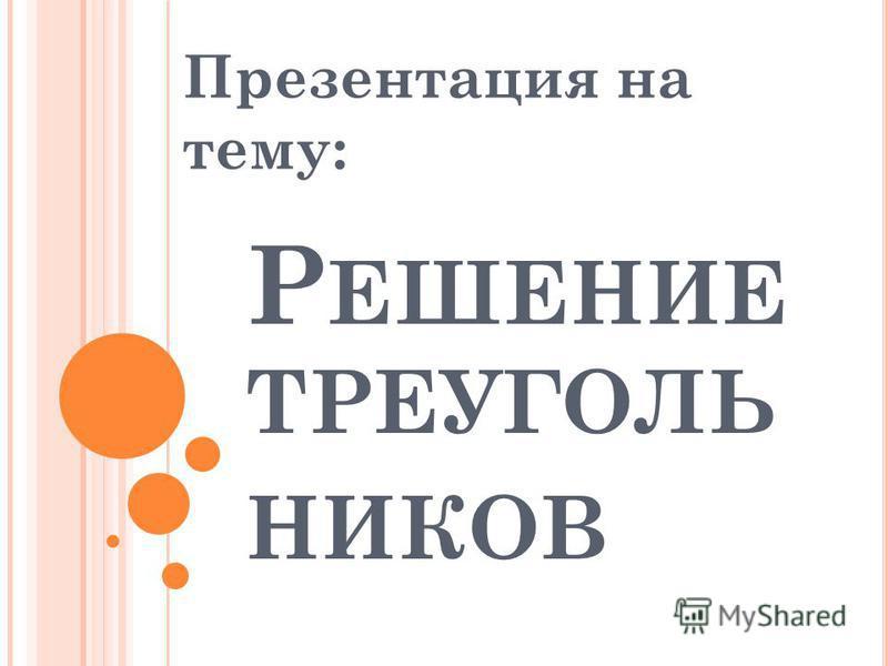 Р ЕШЕНИЕ ТРЕУГОЛЬ НИКОВ Презентация на тему: