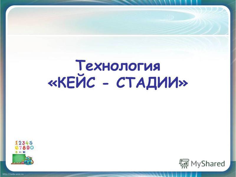 Технология «КЕЙС - СТАДИИ»