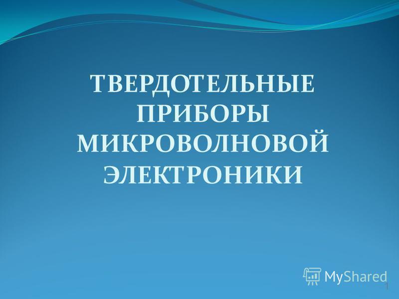ТВЕРДОТЕЛЬНЫЕ ПРИБОРЫ МИКРОВОЛНОВОЙ ЭЛЕКТРОНИКИ 1