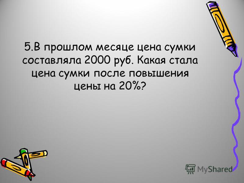 5. В прошлом месяце цена сумки составляла 2000 руб. Какая стала цена сумки после повышения цены на 20%?