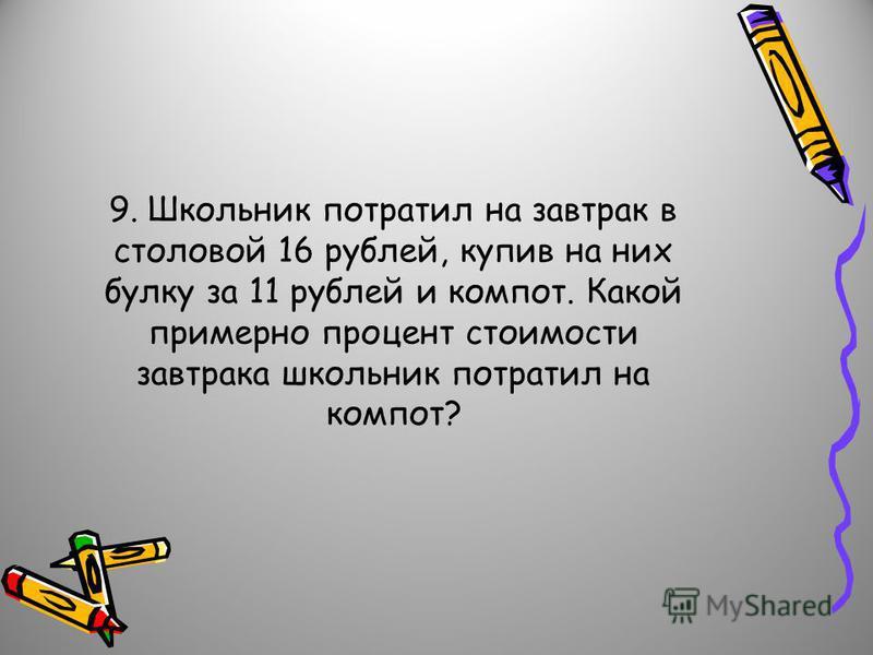 9. Школьник потратил на завтрак в столовой 16 рублей, купив на них булку за 11 рублей и компот. Какой примерно процент стоимости завтрака школьник потратил на компот?