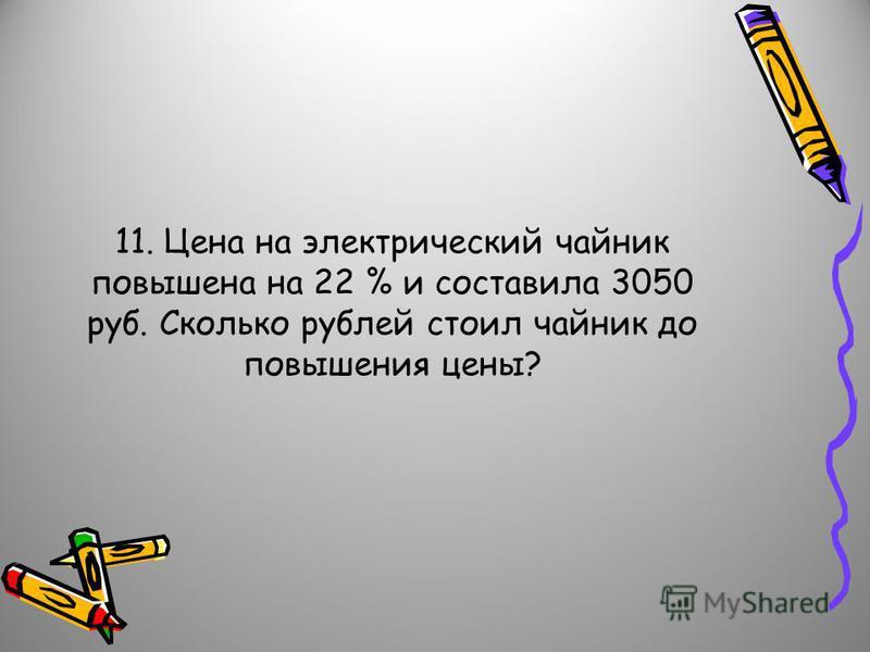 11. Цена на электрический чайник повышена на 22 % и составила 3050 руб. Сколько рублей стоил чайник до повышения цены?