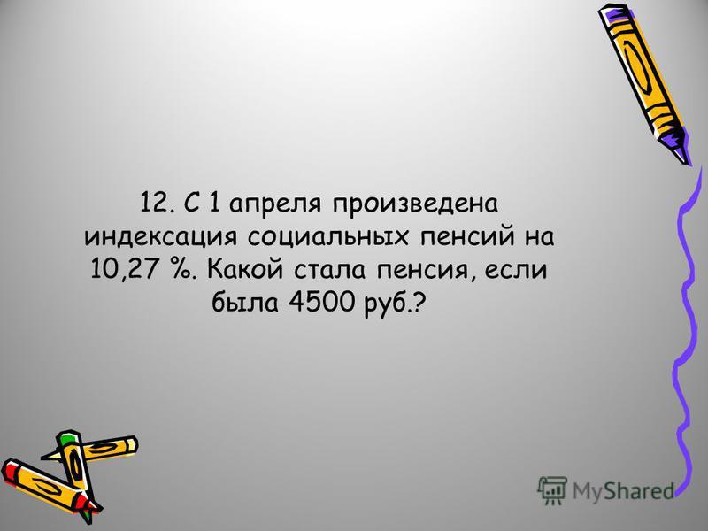 12. С 1 апреля произведена индексация социальных пенсий на 10,27 %. Какой стала пенсия, если была 4500 руб.?
