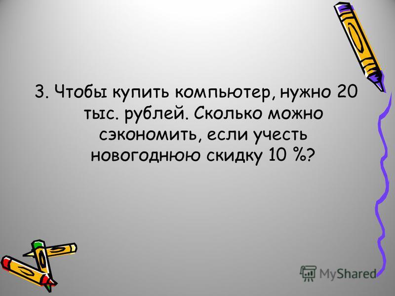 3. Чтобы купить компьютер, нужно 20 тыс. рублей. Сколько можно сэкономить, если учесть новогоднюю скидку 10 %?
