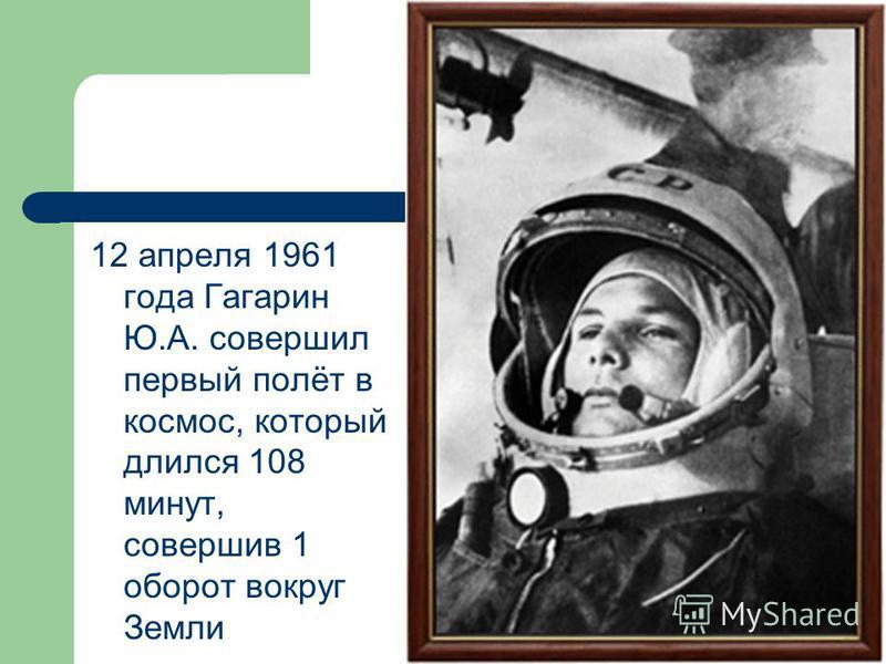 12 апреля 1961 года Гагарин Ю.А. совершил первый полёт в космос, который длился 108 минут, совершив 1 оборот вокруг Земли