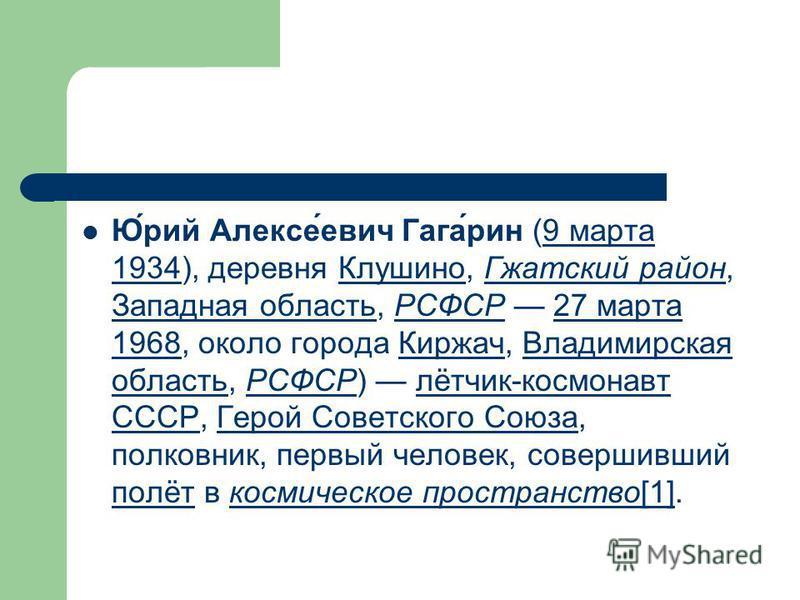 Ю́рий Алексе́евич Гага́рин (9 марта 1934), деревня Клушино, Гжатский район, Западная область, РСФСР 27 марта 1968, около города Киржач, Владимирская область, РСФСР) лётчик-космонавт СССР, Герой Советского Союза, полковник, первый человек, совершивший