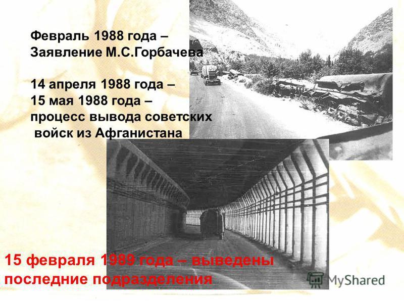 Февраль 1988 года – Заявление М.С.Горбачева 14 апреля 1988 года – 15 мая 1988 года – процесс вывода советских войск из Афганистана 15 февраля 1989 года – выведены последние подразделения