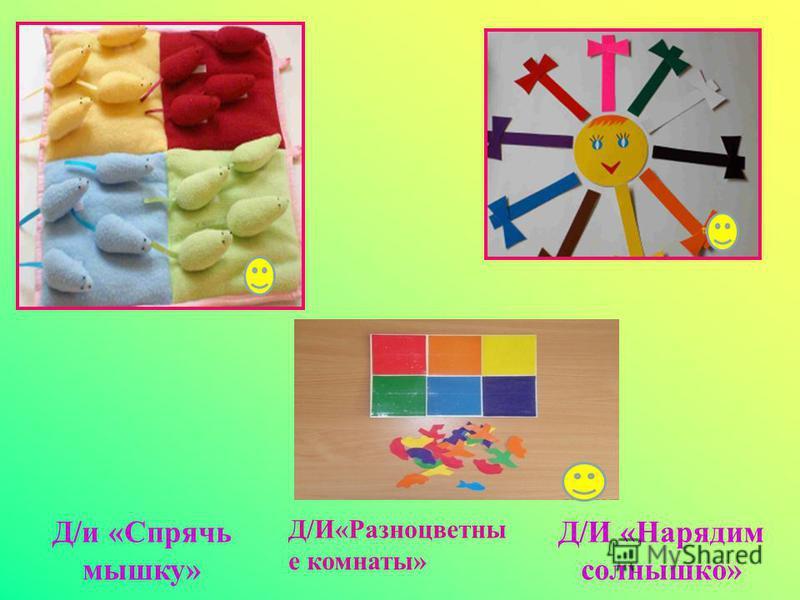 Д/и «Спрячь мышку» Д/И«Разноцветны е комнаты» Д/И «Нарядим солнышко»