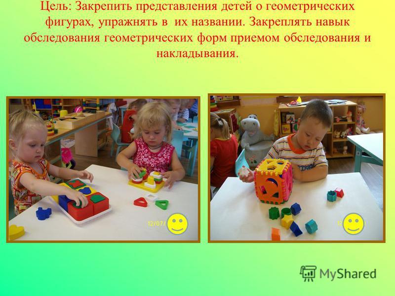 Цель: Закрепить представления детей о геометрических фигурах, упражнять в их названии. Закреплять навык обследования геометрических форм приемом обследования и накладывания.