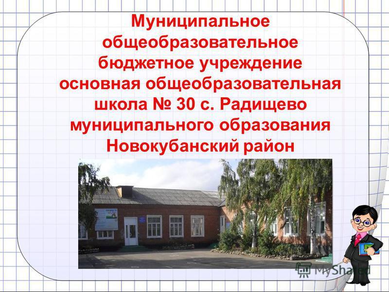 Муниципальное общеобразовательное бюджетное учреждение основная общеобразовательная школа 30 с. Радищево муниципального образования Новокубанский район