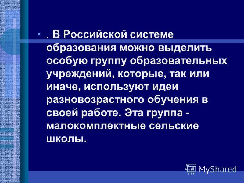 . В Российской системе образования можно выделить особую группу образовательных учреждений, которые, так или иначе, используют идеи разновозрастного обучения в своей работе. Эта группа - малокомплектные сельские школы.