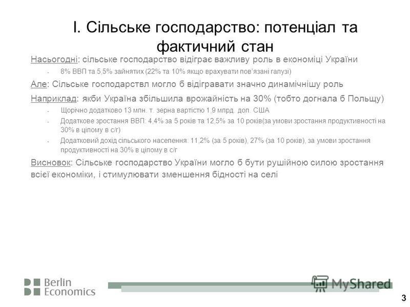 3 I. Сільське господарство: потенціал та фактичний стан Насьогодні: сільське господарство відіграє важливу роль в економіці України - 8% ВВП та 5,5% зайнятих (22% та 10% якщо врахувати повязані галузі) Але: Сільське господарствл могло б відігравати з