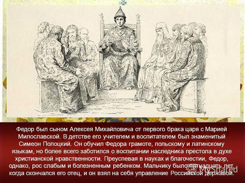 Федор был сыном Алексея Михайловича от первого брака царя с Марией Милославской. В детстве его учителем и воспитателем был знаменитый Симеон Полоцкий. Он обучил Федора грамоте, польскому и латинскому языкам, но более всего заботился о воспитании насл
