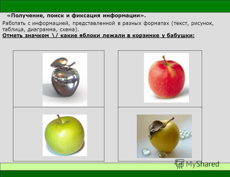 «Получение, поиск и фиксация информации». Работать с информацией, представленной в разных форматах (текст, рисунок, таблица, диаграмма, схема). Отметь значком \/ какие яблоки лежали в корзинке у бабушки: