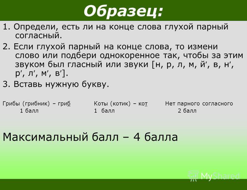 Образец: 1. Определи, есть ли на конце слова глухой парный согласный. 2. Если глухой парный на конце слова, то измени слово или подбери однокоренное так, чтобы за этим звуком был гласный или звуки [н, р, л, м, й, в, н, р, л, м, в]. 3. Вставь нужную б