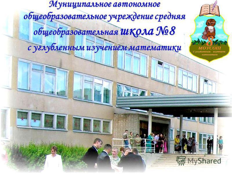 Муниципальное автономное общеобразовательное учреждение средняя общеобразовательная школа 8 с углубленным изучением математики