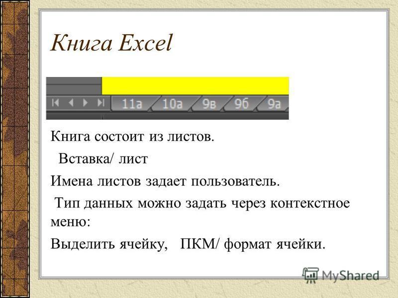Книга Excel Книга состоит из листов. Вставка/ лист Имена листов задает пользователь. Тип данных можно задать через контекстное меню: Выделить ячейку, ПКМ/ формат ячейки.