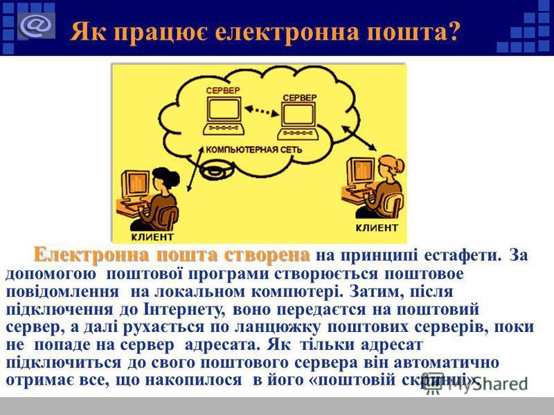 Як працює електронна пошта? Електронна пошта створена Електронна пошта створена на принципі естафети. За допомогою поштової програми створюється поштовое повідомлення на локальном компютері. Затим, після підключення до Інтернету, воно передаєтся на п