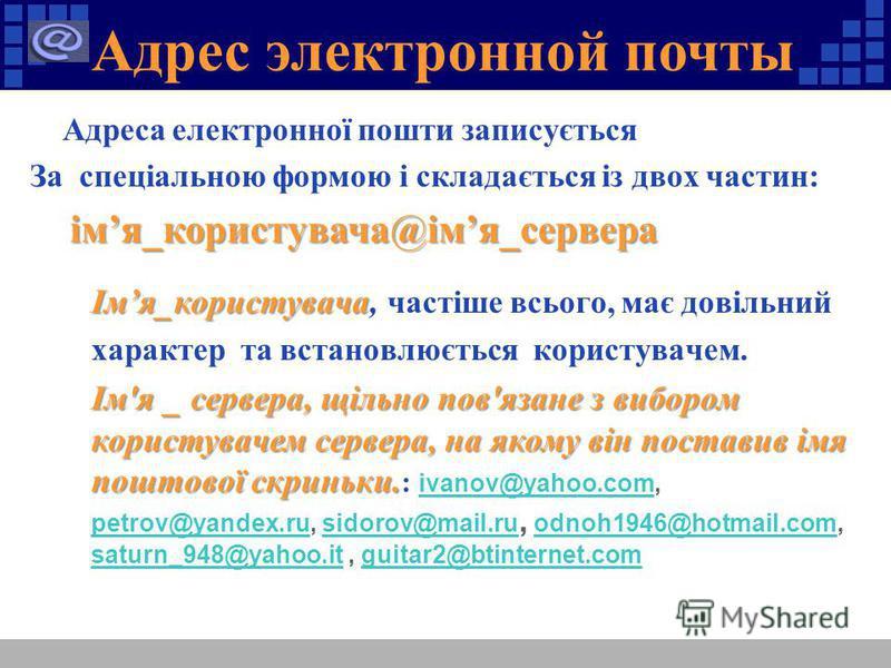 Адрес электронной почты Адреса електронної пошти записується За спеціальною формою і складається із двох частин: імя_користувача@імя_сервера імя_користувача@імя_сервера Імя_користувача Імя_користувача, частіше всього, має довільний характер та встано