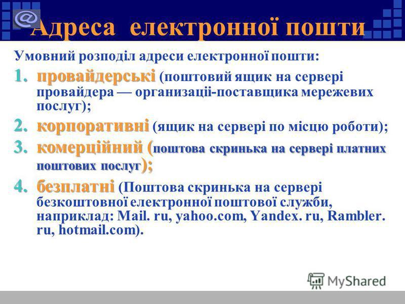 Адреса електронної пошти Умовний розподіл адреси електронної пошти: 1.провайдерські 1.провайдерські (поштовий ящик на сервері провайдера организаціі-поставщика мережевих послуг); 2.корпоративні 2.корпоративні (ящик на сервері по місцю роботи); 3.коме