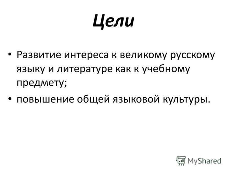 Цели Развитие интереса к великому русскому языку и литературе как к учебному предмету; повышение общей языковой культуры.