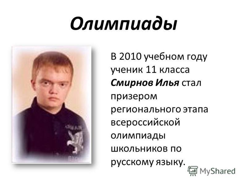 Олимпиады В 2010 учебном году ученик 11 класса Смирнов Илья стал призером регионального этапа всероссийской олимпиады школьников по русскому языку.