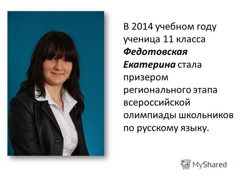 В 2014 учебном году ученица 11 класса Федотовская Екатерина стала призером регионального этапа всероссийской олимпиады школьников по русскому языку.