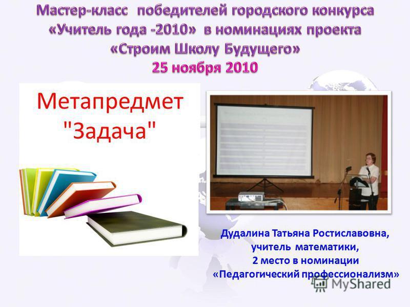 Дудалина Татьяна Ростиславовна, учитель математики, 2 место в номинации «Педагогический профессионализм» Метапредмет Задача
