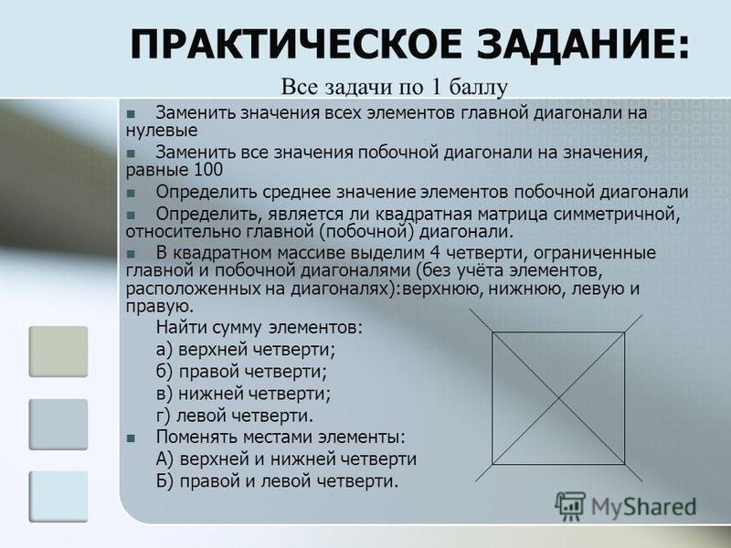 ПРАКТИЧЕСКОЕ ЗАДАНИЕ: Заменить значения всех элементов главной диагонали на нулевые Заменить все значения побочной диагонали на значения, равные 100 Определить среднее значение элементов побочной диагонали Определить, является ли квадратная матрица с