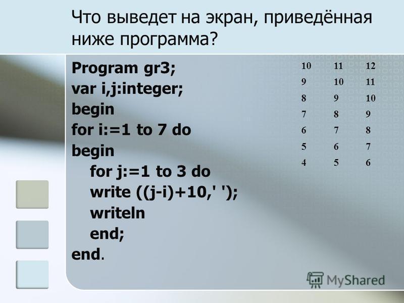 Что выведет на экран, приведённая ниже программа? Program gr3; var i,j:integer; begin for i:=1 to 7 do begin for j:=1 to 3 do write ((j-i)+10,' '); writeln end; end. 101112 91011 8910 789 678 567 456