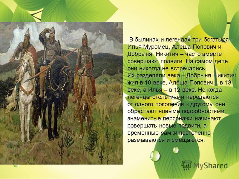 В былинах и легендах три богатыря – Илья Муромец, Алёша Попович и Добрыня Никитич – часто вместе совершают подвиги. На самом деле они никогда не встречались. Их разделяли века – Добрыня Никитич жил в 10 веке, Алёша Попович – в 13 веке, а Илья – в 12