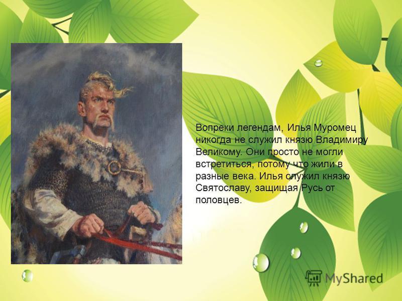 Вопреки легендам, Илья Муромец никогда не служил князю Владимиру Великому. Они просто не могли встретиться, потому что жили в разные века. Илья служил князю Святославу, защищая Русь от половцев.