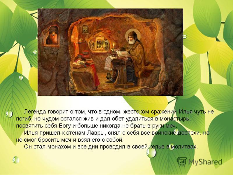 Легенда говорит о том, что в одном жестоком сражении Илья чуть не погиб, но чудом остался жив и дал обет удалиться в монастырь, посвятить себя Богу и больше никогда не брать в руки меч. Илья пришёл к стенам Лавры, снял с себя все воинские доспехи, но