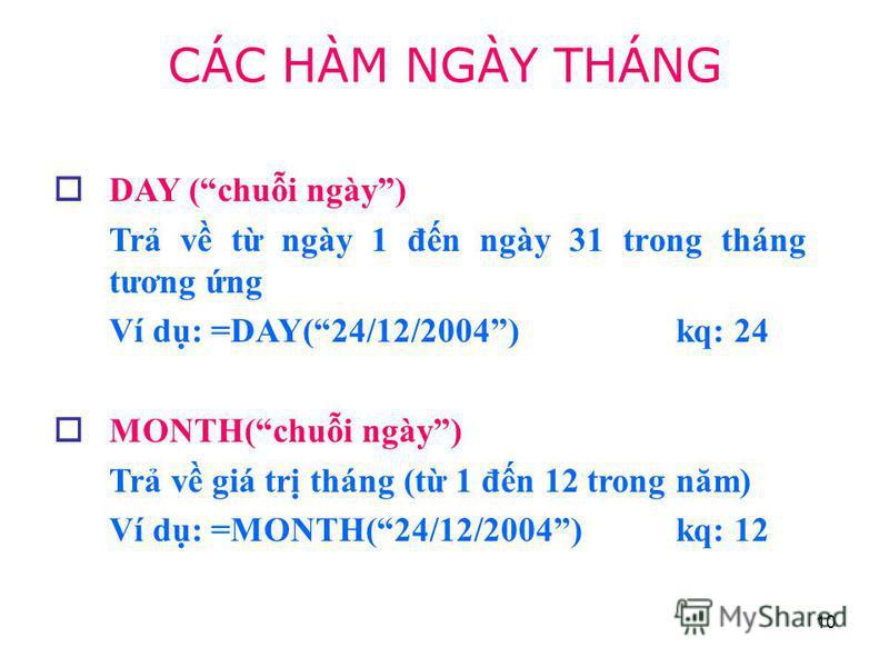 10 DAY (chui ngày) Tr v t ngày 1 đn ngày 31 trong tháng tương ng Ví d: =DAY(24/12/2004) kq: 24 MONTH(chui ngày) Tr v giá tr tháng (t 1 đn 12 trong năm) Ví d: =MONTH(24/12/2004) kq: 12 CÁC HÀM NGÀY THÁNG